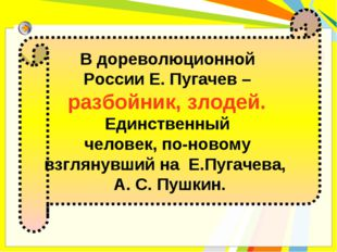 В дореволюционной России Е. Пугачев – разбойник, злодей. Единственный человек