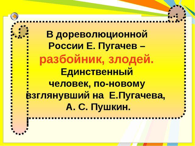 В дореволюционной России Е. Пугачев – разбойник, злодей. Единственный человек...