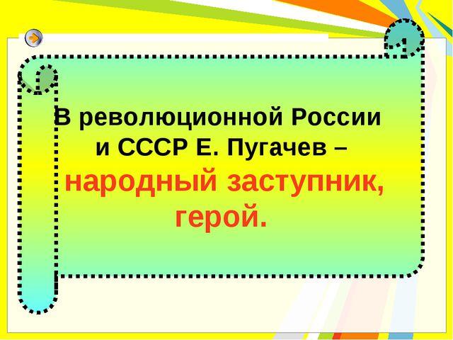 В революционной России и СССР Е. Пугачев – народный заступник, герой.