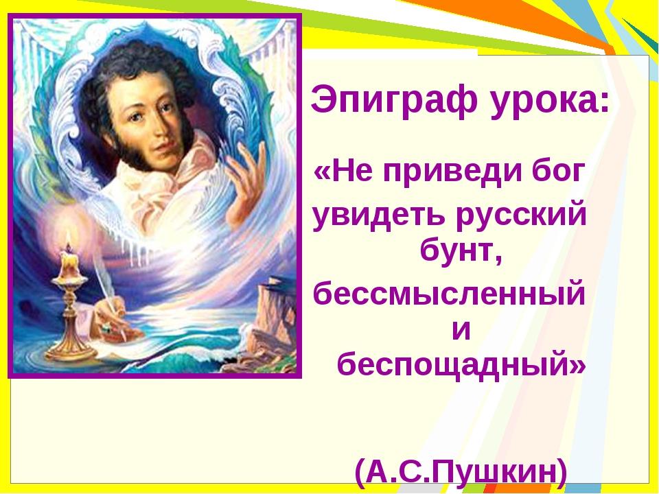 Эпиграф урока: «Не приведи бог увидеть русский бунт, бессмысленный и беспощад...