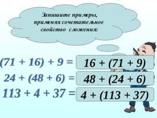 Запишите примеры, применяя сочетательное свойство сложения: 16 + (71 + 9) 48