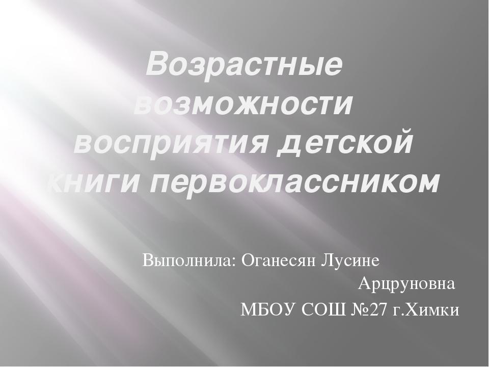 Возрастные возможности восприятия детской книги первоклассником Выполнила: Ог...