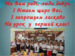 Ми Вам раді, люди добрі, І вітаєм щиро Вас, І запрошуєм ласкаво На урок у пер