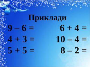 Приклади 9 – 6 = 6 + 4 = 4 + 3 = 10 – 4 = 5 + 5 = 8 – 2 =