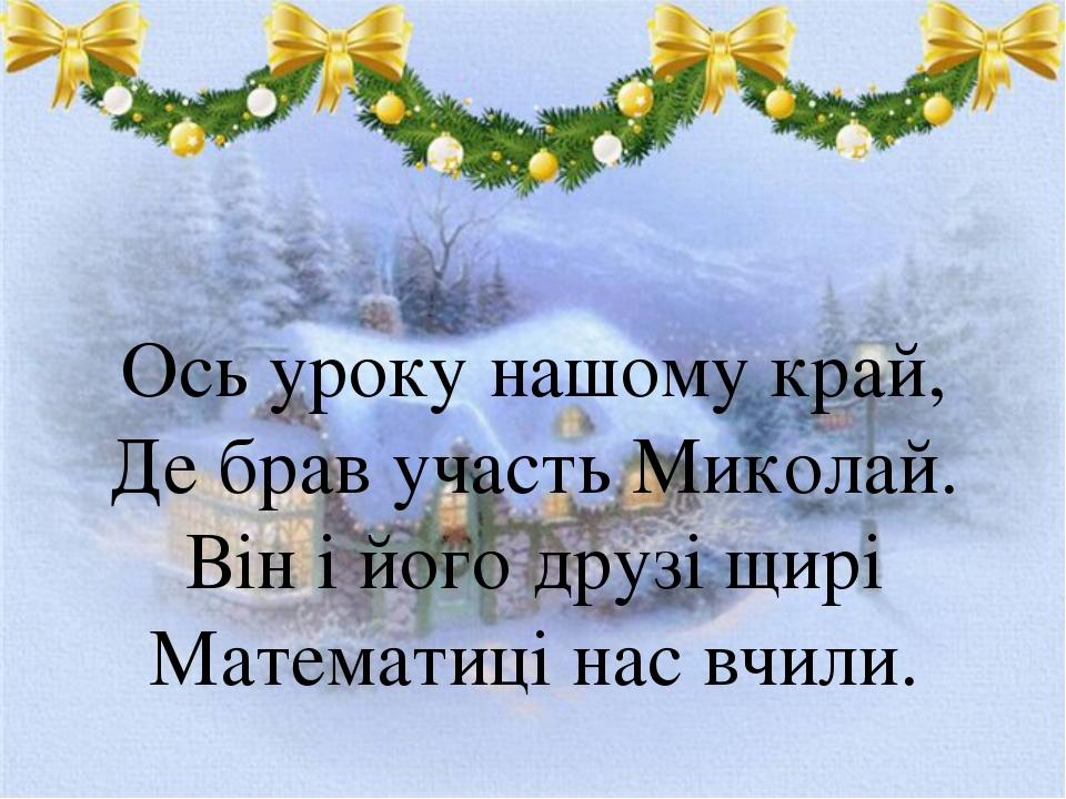 Ось уроку нашому край, Де брав участь Миколай. Він і його друзі щирі Математи...