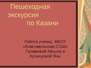 Пешеходная экскурсия по Казани Работа учениц МБОУ «Комсомольская СОШ» Галимо