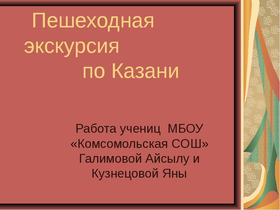 Пешеходная экскурсия по Казани Работа учениц МБОУ «Комсомольская СОШ» Галимо...