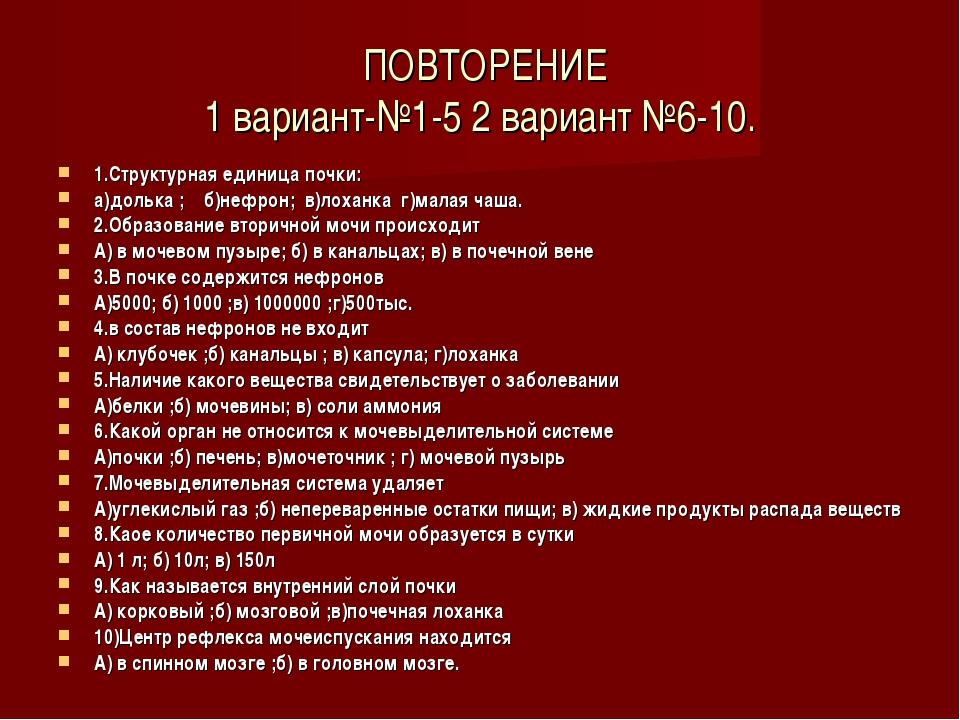 ПОВТОРЕНИЕ 1 вариант-№1-5 2 вариант №6-10. 1.Структурная единица почки: а)до...