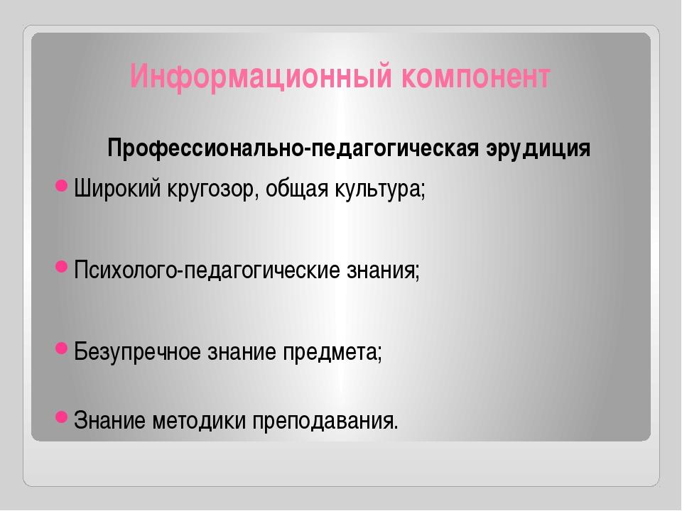Информационный компонент Профессионально-педагогическая эрудиция Широкий круг...