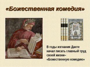 «Божественная комедия» В годы изгнания Данте начал писать главный труд своей