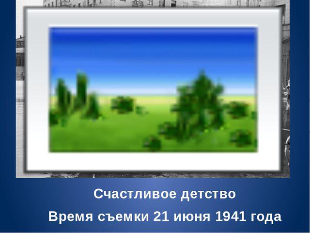 Счастливое детство Время съемки 21 июня 1941 года