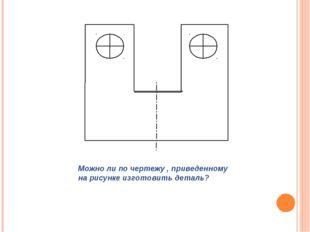 Можно ли по чертежу , приведенному на рисунке изготовить деталь?