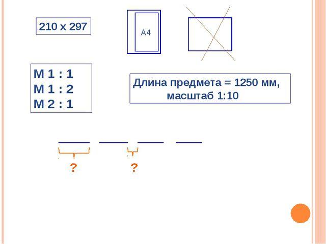 М 1 : 1 М 1 : 2 М 2 : 1 Длина предмета = 1250 мм, масштаб 1:10 210 х 297 А4