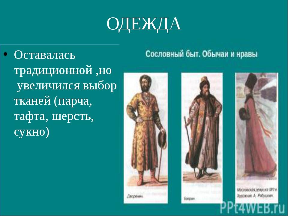 ОДЕЖДА Оставалась традиционной ,но увеличился выбор тканей (парча, тафта, шер...