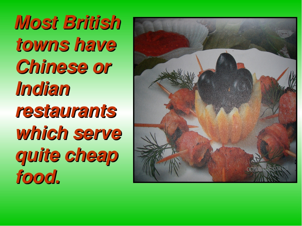 Most British towns have Chinese or Indian restaurants which serve quite chea...