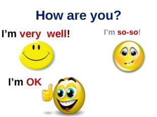 How are you? I'm OK! I'm so-so! I'm very well!
