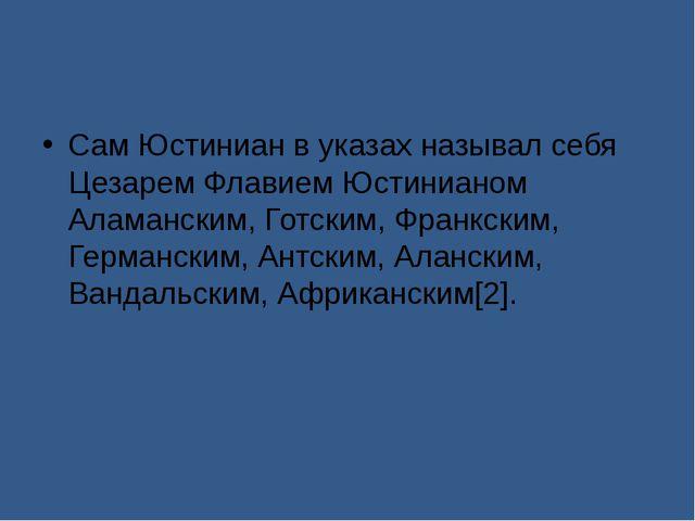 Сам Юстиниан в указах называл себя Цезарем Флавием Юстинианом Аламанским, Го...