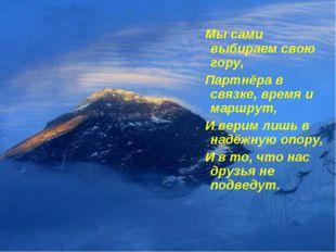 Мы сами выбираем свою гору, Партнёра в связке, время и маршрут, И верим лишь