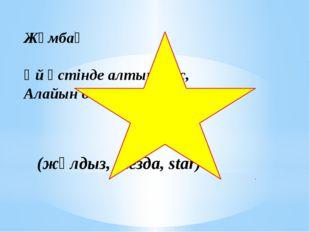 Жұмбақ Үй үстінде алтын тас, Алайын десем табылмас. (жұлдыз, звезда, star)