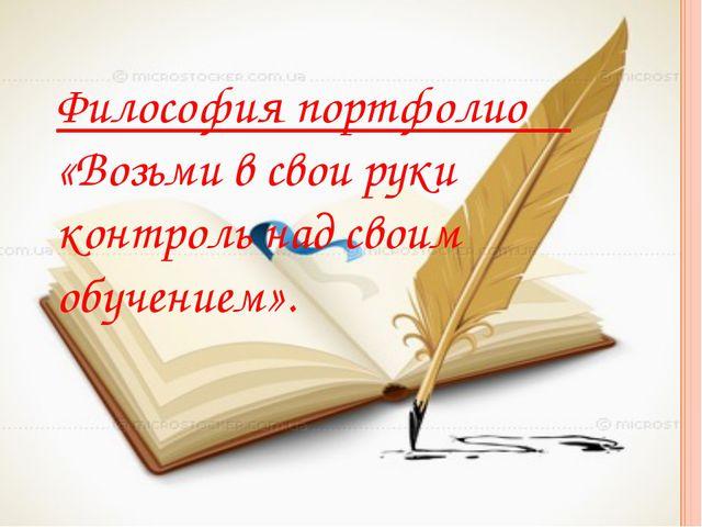 Философия портфолио «Возьми в свои руки контроль над своим обучением».