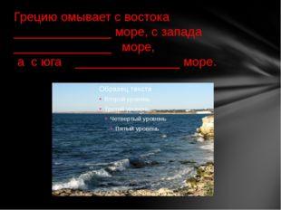Грецию омывает с востока ______________ море, с запада ______________ море, а