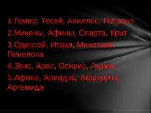 1.Гомер, Тесей, Ахиллес, Патрокл 2.Микены, Афины, Спарта, Крит 3.Одиссей, Ита