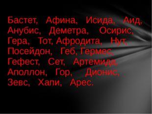 Бастет, Афина, Исида, Аид, Анубис, Деметра, Осирис, Гера, Тот, Афродита, Нут,