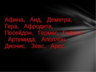 Афина, Аид, Деметра, Гера, Афродита, Посейдон, Гермес, Гефест, Артемида, Апол