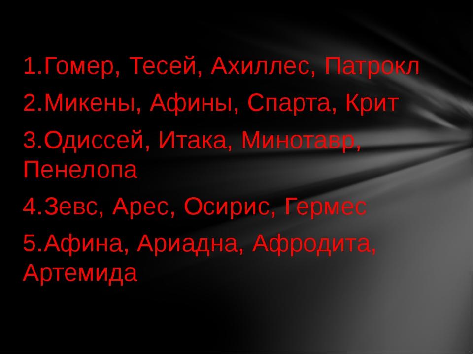 1.Гомер, Тесей, Ахиллес, Патрокл 2.Микены, Афины, Спарта, Крит 3.Одиссей, Ита...