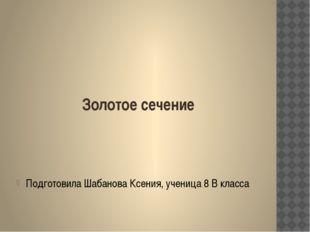 Золотое сечение Подготовила Шабанова Ксения, ученица 8 В класса