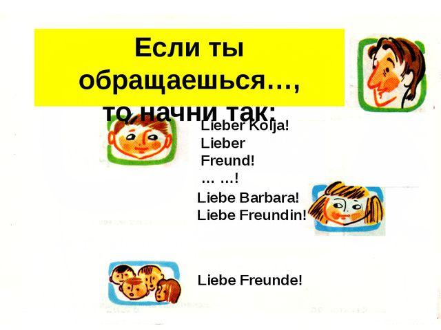 Если ты обращаешься…, то начни так: Lieber Kolja! Lieber Freund! … …! Liebe B...