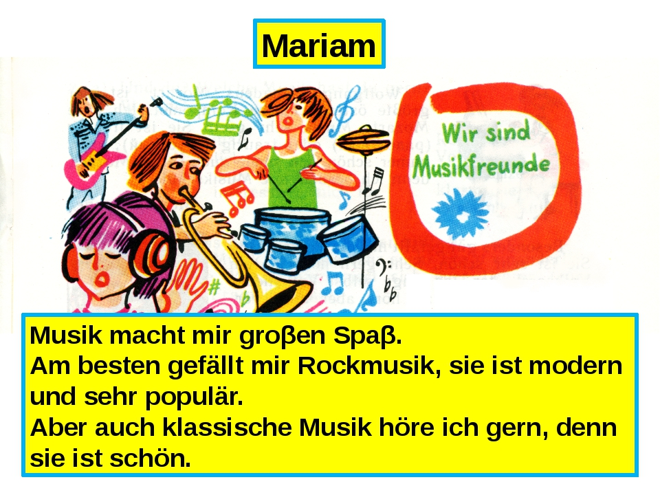 Mariam Musik macht mir groβen Spaβ. Am besten gefällt mir Rockmusik, sie ist...