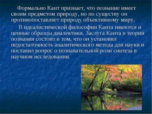 Формально Кант признает, что познание имеет своим предметом природу, но по с