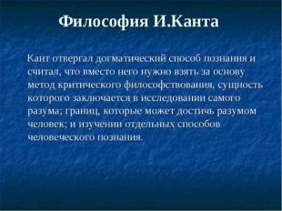 Философия И.Канта Кант отвергал догматический способ познания и считал, что в