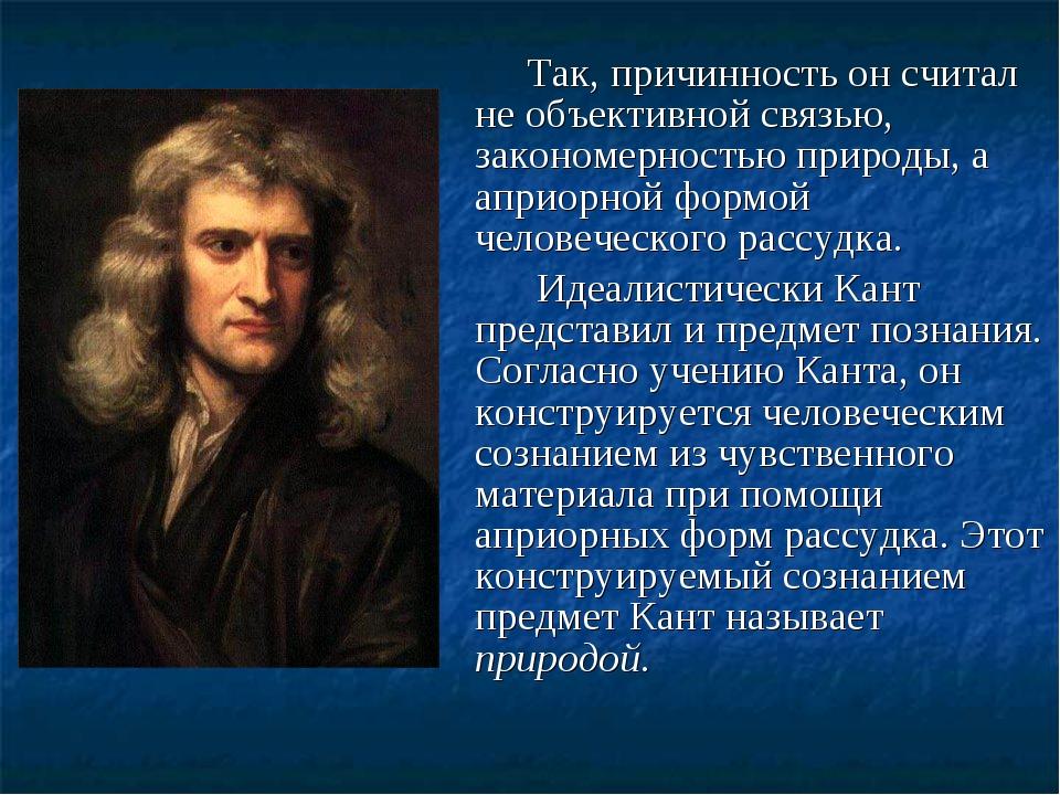 Так, причинность он считал не объективной связью, закономерностью природы, а...