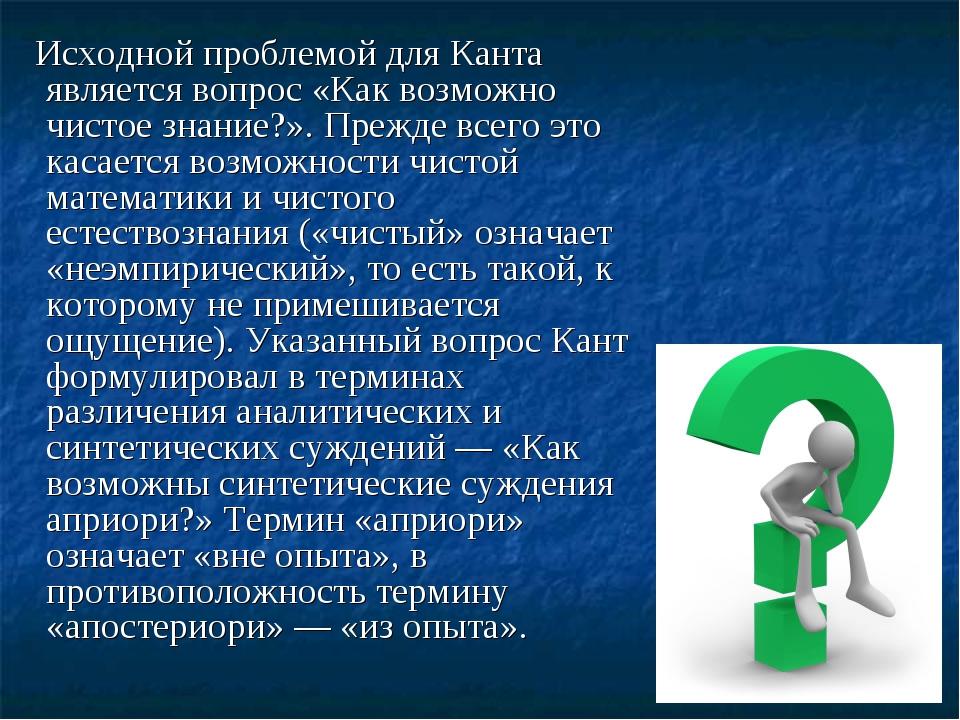 Исходной проблемой для Канта является вопрос «Как возможно чистое знание?»....
