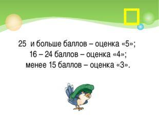 25 и больше баллов – оценка «5»; 16 – 24 баллов – оценка «4»; менее 15 балло