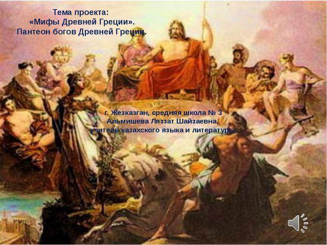 Тема проекта: «Мифы Древней Греции». Пантеон богов Древней Греции. г. Жезказг...