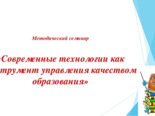 Методический семинар «Современные технологии как инструмент управления качес