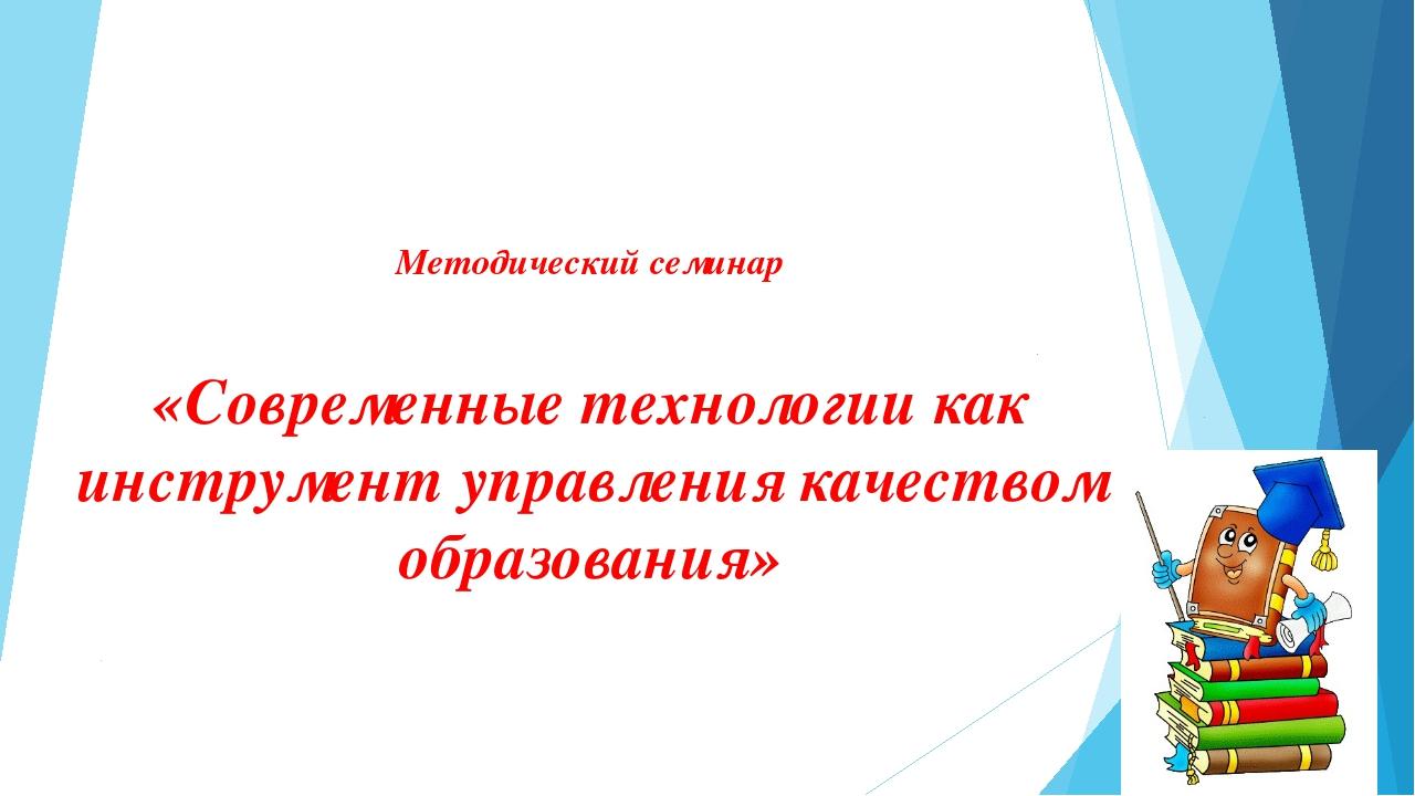 Методический семинар «Современные технологии как инструмент управления качес...