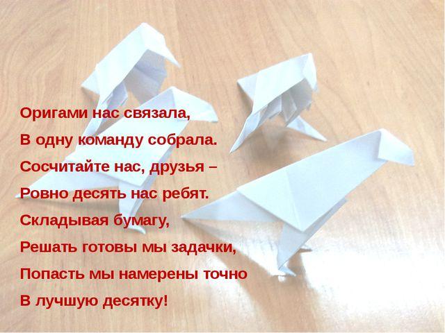 Оригами нас связала, В одну команду собрала. Сосчитайте нас, друзья – Ровно д...