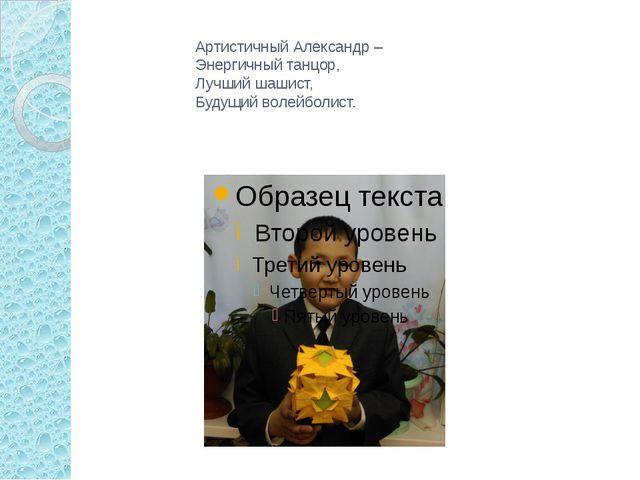 Артистичный Александр – Энергичный танцор, Лучший шашист, Будущий волейболист.