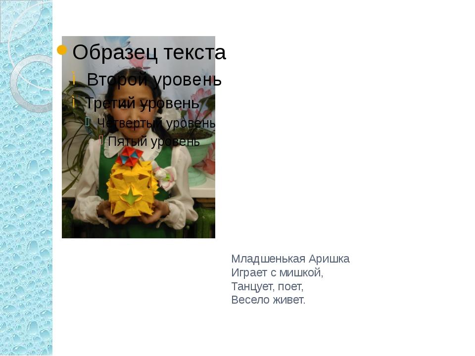 Младшенькая Аришка Играет с мишкой, Танцует, поет, Весело живет.