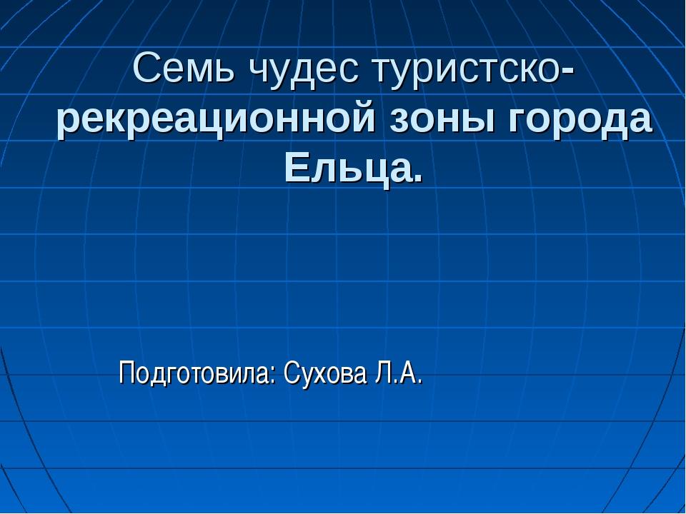 Семь чудес туристско-рекреационной зоны города Ельца. Подготовила: Сухова Л.А.