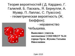 Теория вероятностей ( Д. Кардано, Г. Галилей, Б. Паскаль, Я. Бернулли, А. Муа
