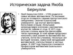 Историческая задача Якоба Бернулли Якоб Бернулли (1654 – 1705) родился в семь