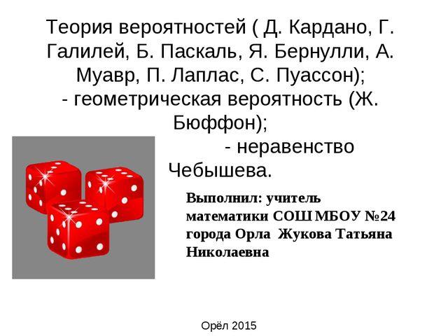 Теория вероятностей ( Д. Кардано, Г. Галилей, Б. Паскаль, Я. Бернулли, А. Муа...