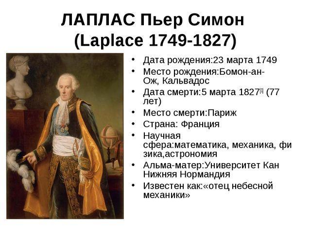 ЛАПЛАС Пьер Симон (Laplace 1749-1827) Дата рождения:23 марта1749 Место рожде...