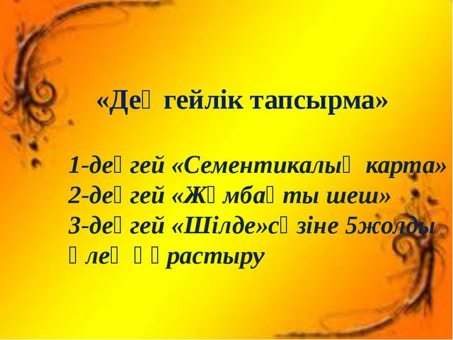 «Деңгейлік тапсырма» 1-деңгей «Сементикалық карта» 2-деңгей «Жұмбақты шеш» 3...