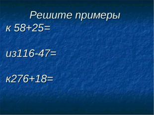Решите примеры к 58+25= из116-47= к276+18=